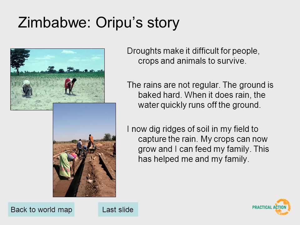 Back to world mapLast slide Zimbabwe: Oripus story Droughts make it difficult for people, crops and animals to survive.