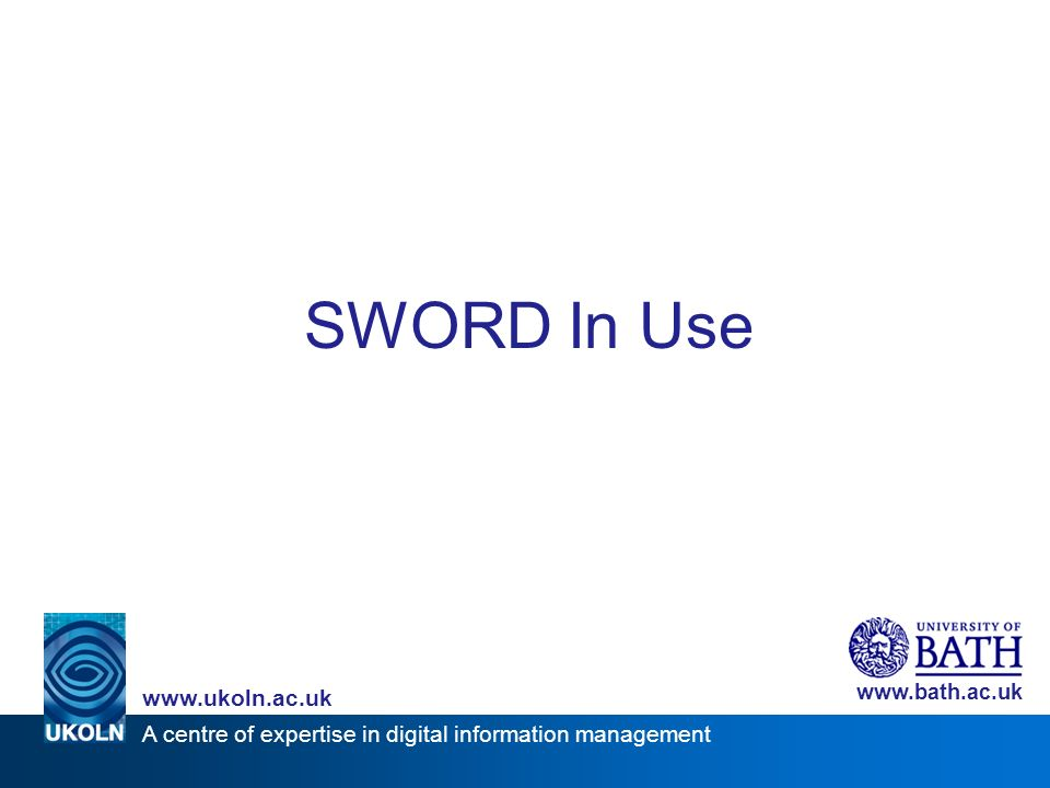 A centre of expertise in digital information management www.ukoln.ac.uk www.bath.ac.uk SWORD In Use