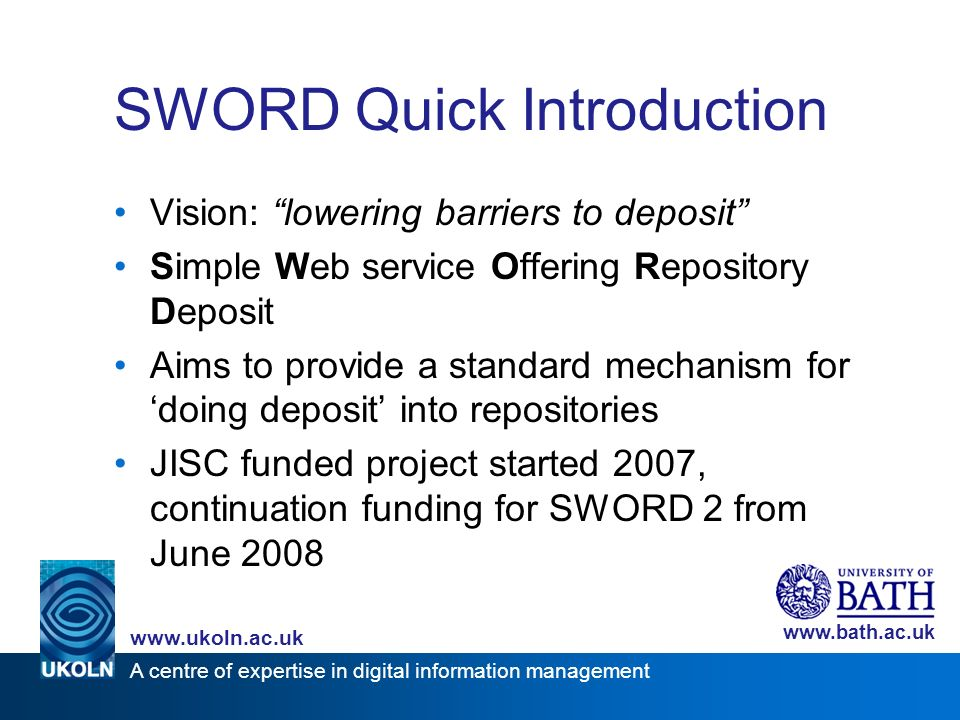 A centre of expertise in digital information management www.ukoln.ac.uk www.bath.ac.uk SWORD Quick Introduction Vision: lowering barriers to deposit Simple Web service Offering Repository Deposit Aims to provide a standard mechanism for doing deposit into repositories JISC funded project started 2007, continuation funding for SWORD 2 from June 2008