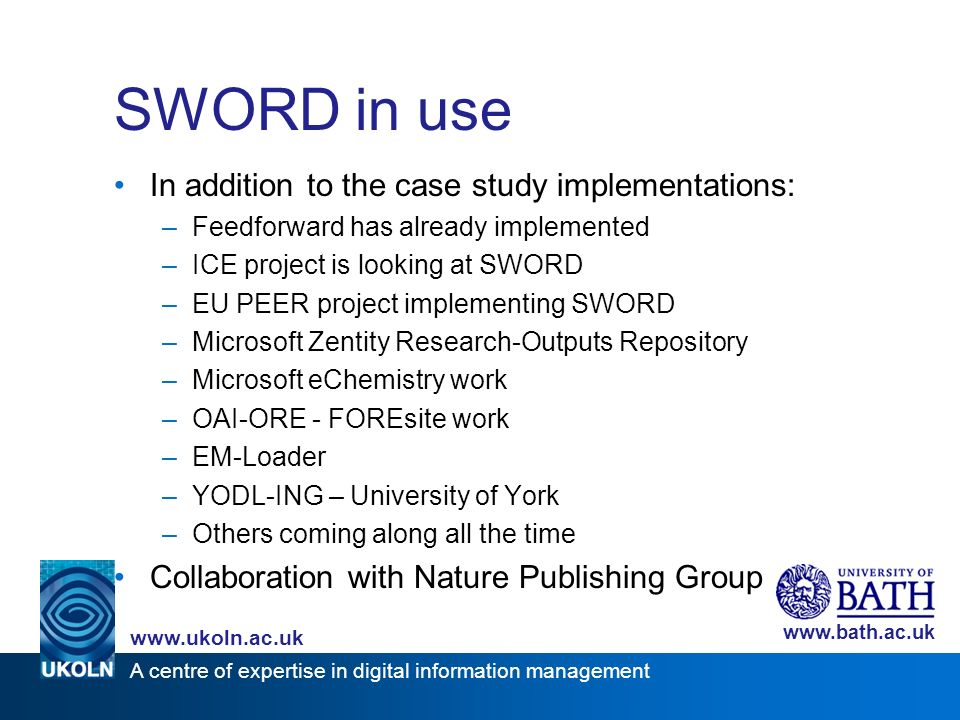A centre of expertise in digital information management www.ukoln.ac.uk www.bath.ac.uk SWORD in use In addition to the case study implementations: –Feedforward has already implemented –ICE project is looking at SWORD –EU PEER project implementing SWORD –Microsoft Zentity Research-Outputs Repository –Microsoft eChemistry work –OAI-ORE - FOREsite work –EM-Loader –YODL-ING – University of York –Others coming along all the time Collaboration with Nature Publishing Group