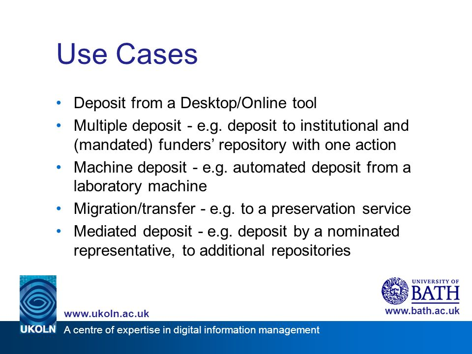 A centre of expertise in digital information management www.ukoln.ac.uk www.bath.ac.uk Use Cases Deposit from a Desktop/Online tool Multiple deposit - e.g.