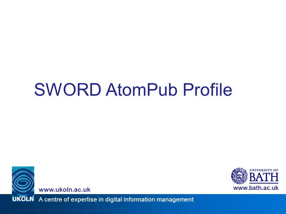 A centre of expertise in digital information management www.ukoln.ac.uk www.bath.ac.uk SWORD AtomPub Profile