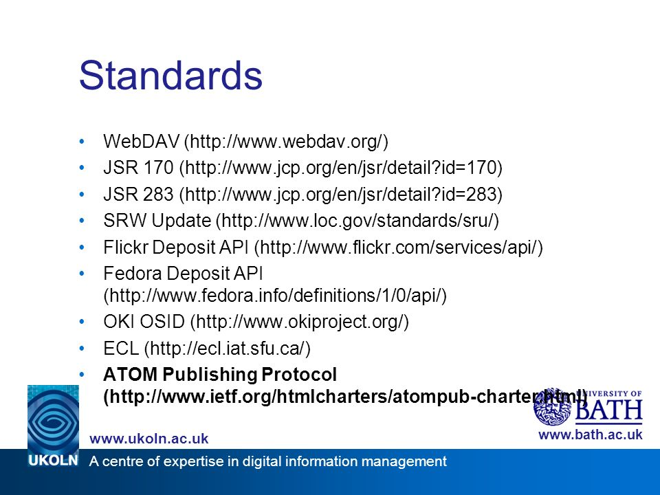 A centre of expertise in digital information management www.ukoln.ac.uk www.bath.ac.uk Standards WebDAV (http://www.webdav.org/) JSR 170 (http://www.jcp.org/en/jsr/detail?id=170) JSR 283 (http://www.jcp.org/en/jsr/detail?id=283) SRW Update (http://www.loc.gov/standards/sru/) Flickr Deposit API (http://www.flickr.com/services/api/) Fedora Deposit API (http://www.fedora.info/definitions/1/0/api/) OKI OSID (http://www.okiproject.org/) ECL (http://ecl.iat.sfu.ca/) ATOM Publishing Protocol (http://www.ietf.org/htmlcharters/atompub-charter.html)