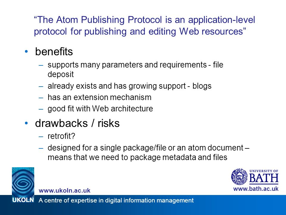 A centre of expertise in digital information management www.ukoln.ac.uk www.bath.ac.uk The Atom Publishing Protocol is an application-level protocol for publishing and editing Web resources benefits –supports many parameters and requirements - file deposit –already exists and has growing support - blogs –has an extension mechanism –good fit with Web architecture drawbacks / risks –retrofit.