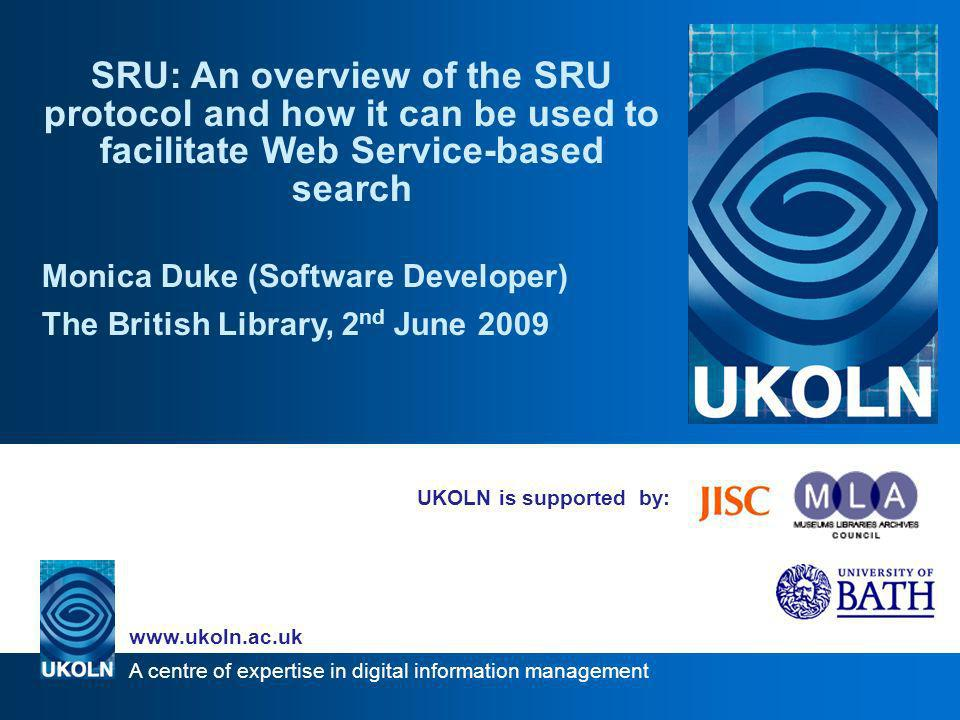 A centre of expertise in digital information management www.ukoln.ac.uk SRU: in a nutshell Web Service for Search and Retrieval Search protocol –Client sends message –Server processes message, sends response –Query language Syntax for query parameters