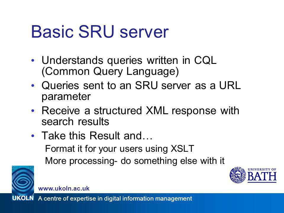 A centre of expertise in digital information management www.ukoln.ac.uk Basic SRU server Understands queries written in CQL (Common Query Language) Qu