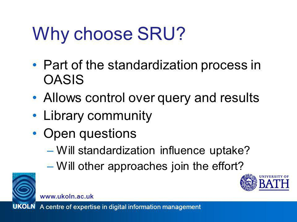 A centre of expertise in digital information management www.ukoln.ac.uk Why choose SRU? Part of the standardization process in OASIS Allows control ov