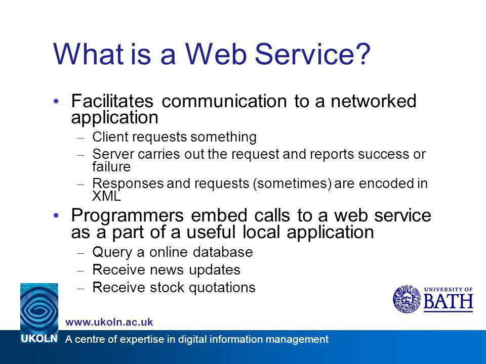 A centre of expertise in digital information management www.ukoln.ac.uk What is a Web Service? Facilitates communication to a networked application –