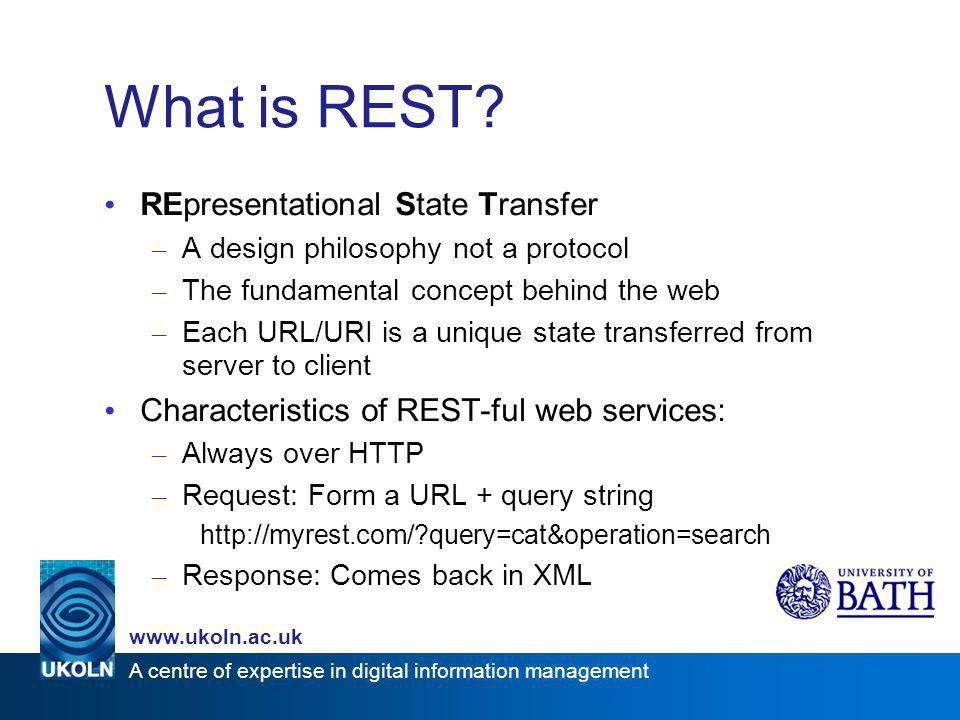 A centre of expertise in digital information management www.ukoln.ac.uk REST vs SOAP/XML-RPC Eric Lease Morgan classifies web services: SOAP-ful Web Services – More complicated; but potentially more robust than REST – Can use any sort of transport mechanism, email; SSH, telnet – Encoded using the SOAP XML wrapper – W3C standard for web services – Example – The Google API (incorporate Googles search results into your own program) REST-ful Web Services – Serve up as arbitrary application defined XML only – Transported via HTTP requests only