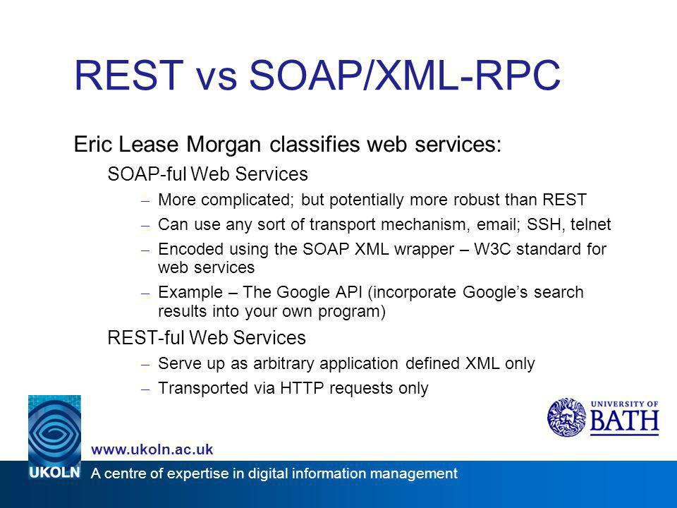 A centre of expertise in digital information management www.ukoln.ac.uk REST vs SOAP/XML-RPC Eric Lease Morgan classifies web services: SOAP-ful Web S