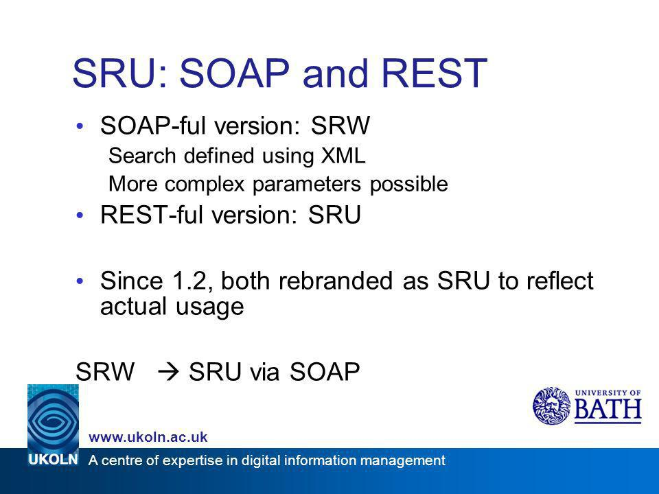 A centre of expertise in digital information management www.ukoln.ac.uk SRU: SOAP and REST SOAP-ful version: SRW Search defined using XML More complex
