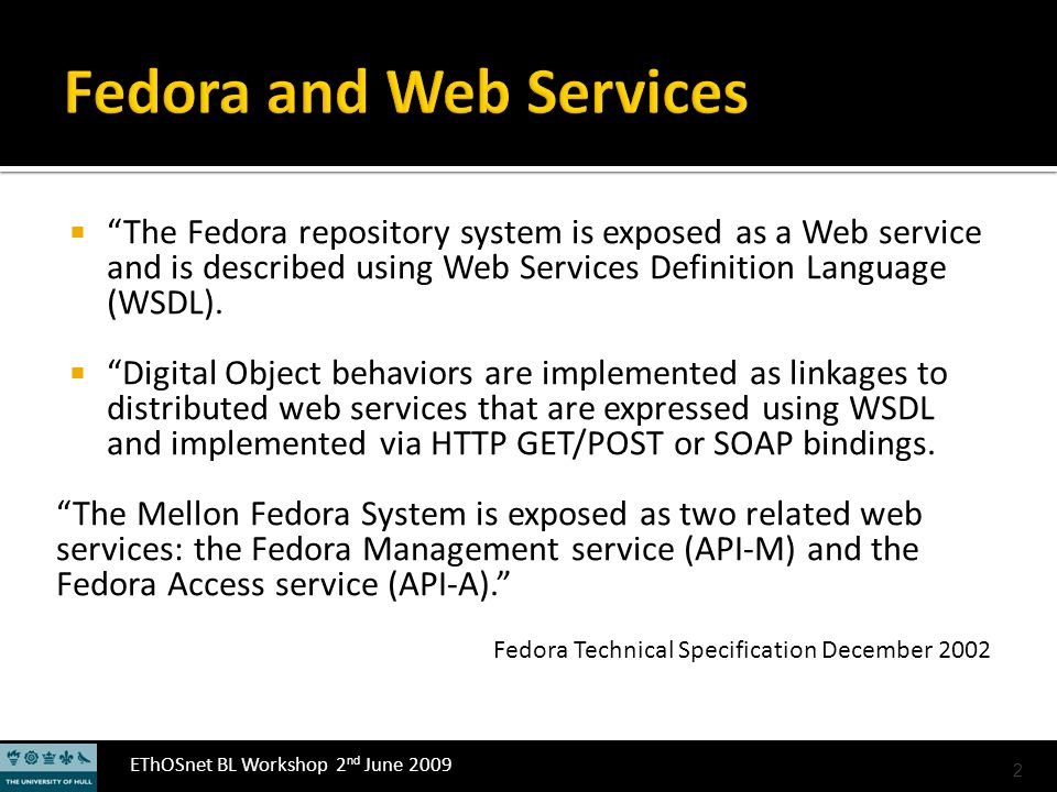 EThOSnet BL Workshop 2 nd June 2009 The Fedora repository system is exposed as a Web service and is described using Web Services Definition Language (WSDL).