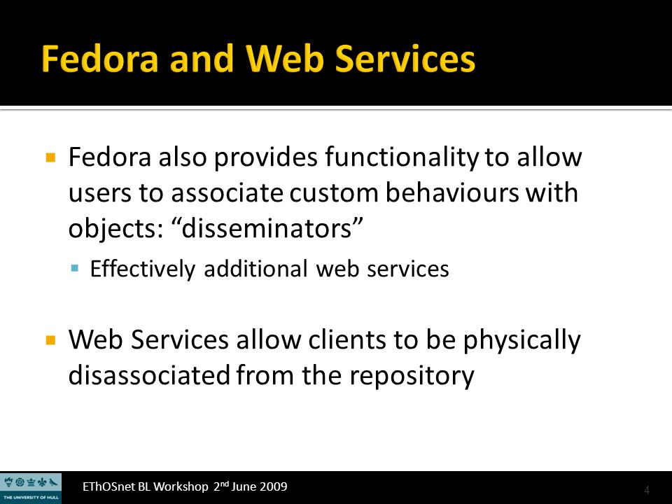 EThOSnet BL Workshop 2 nd June 2009 Fedora also provides functionality to allow users to associate custom behaviours with objects: disseminators Effectively additional web services Web Services allow clients to be physically disassociated from the repository 4
