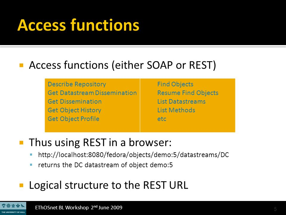 EThOSnet BL Workshop 2 nd June 2009 Access functions (either SOAP or REST) Thus using REST in a browser: http://localhost:8080/fedora/objects/demo:5/datastreams/DC returns the DC datastream of object demo:5 Logical structure to the REST URL 5 Describe Repository Get Datastream Dissemination Get Dissemination Get Object History Get Object Profile Find Objects Resume Find Objects List Datastreams List Methods etc