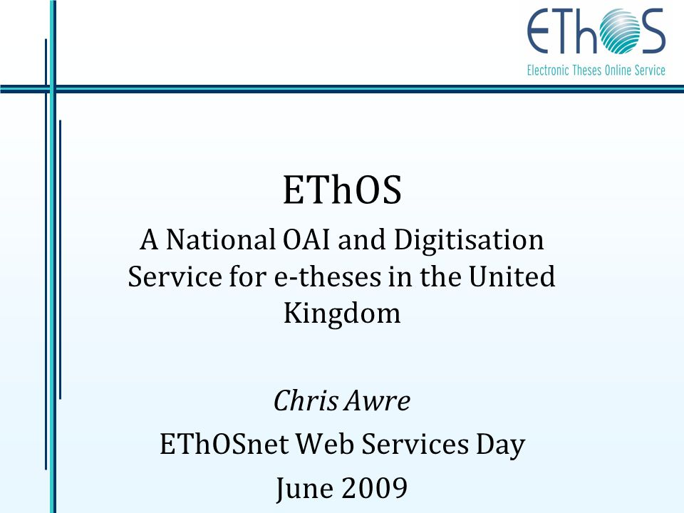 EThOS A National OAI and Digitisation Service for e-theses in the United Kingdom Chris Awre EThOSnet Web Services Day June 2009