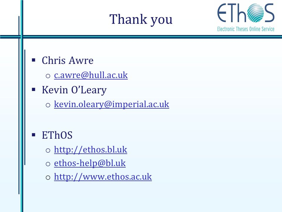 Thank you Chris Awre o c.awre@hull.ac.uk c.awre@hull.ac.uk Kevin OLeary o kevin.oleary@imperial.ac.uk kevin.oleary@imperial.ac.uk EThOS o http://ethos.bl.uk http://ethos.bl.uk o ethos-help@bl.uk ethos-help@bl.uk o http://www.ethos.ac.uk http://www.ethos.ac.uk