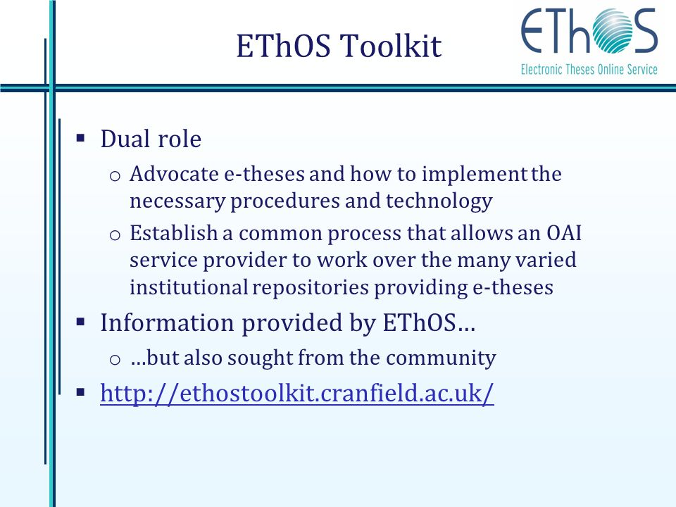 EThOS Toolkit Dual role o Advocate e-theses and how to implement the necessary procedures and technology o Establish a common process that allows an OAI service provider to work over the many varied institutional repositories providing e-theses Information provided by EThOS… o …but also sought from the community http://ethostoolkit.cranfield.ac.uk/