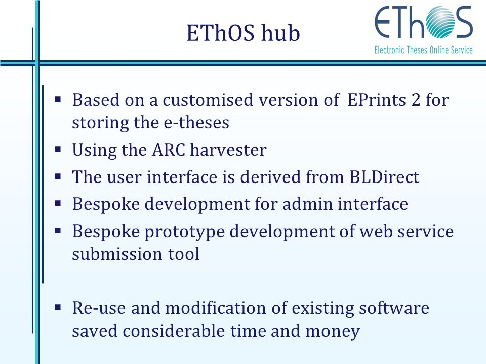 EThOS hub Based on a customised version of EPrints 2 for storing the e-theses Using the ARC harvester The user interface is derived from BLDirect Bespoke development for admin interface Bespoke prototype development of web service submission tool Re-use and modification of existing software saved considerable time and money