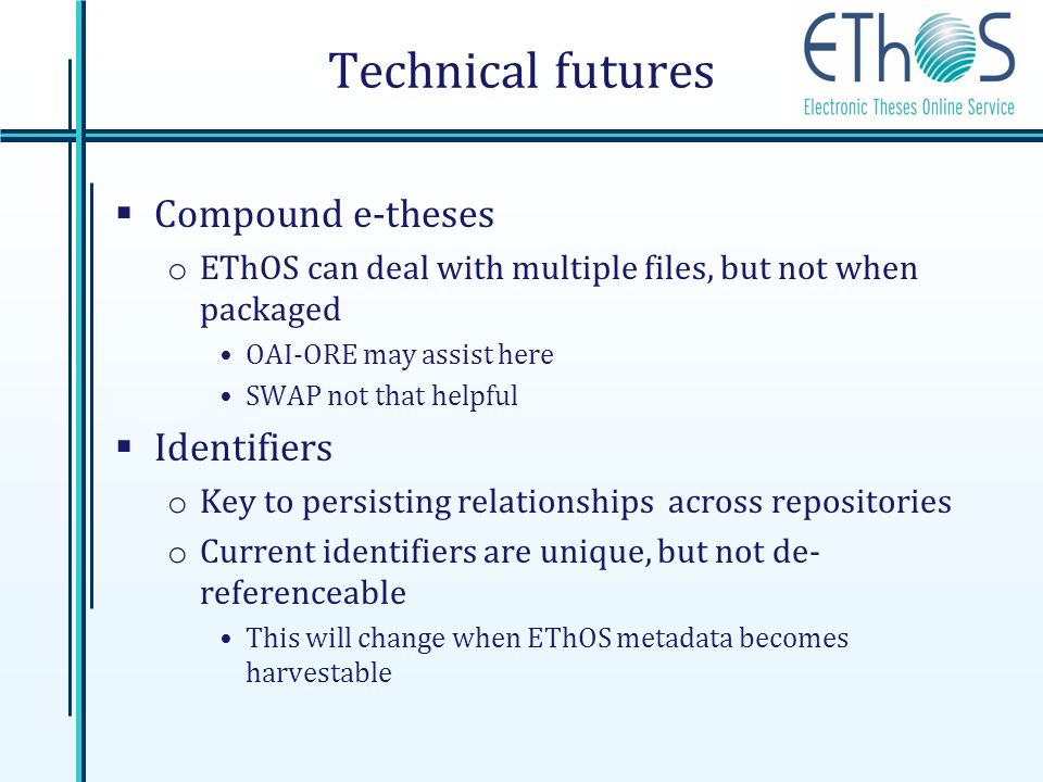 Technical futures Compound e-theses o EThOS can deal with multiple files, but not when packaged OAI-ORE may assist here SWAP not that helpful Identifi