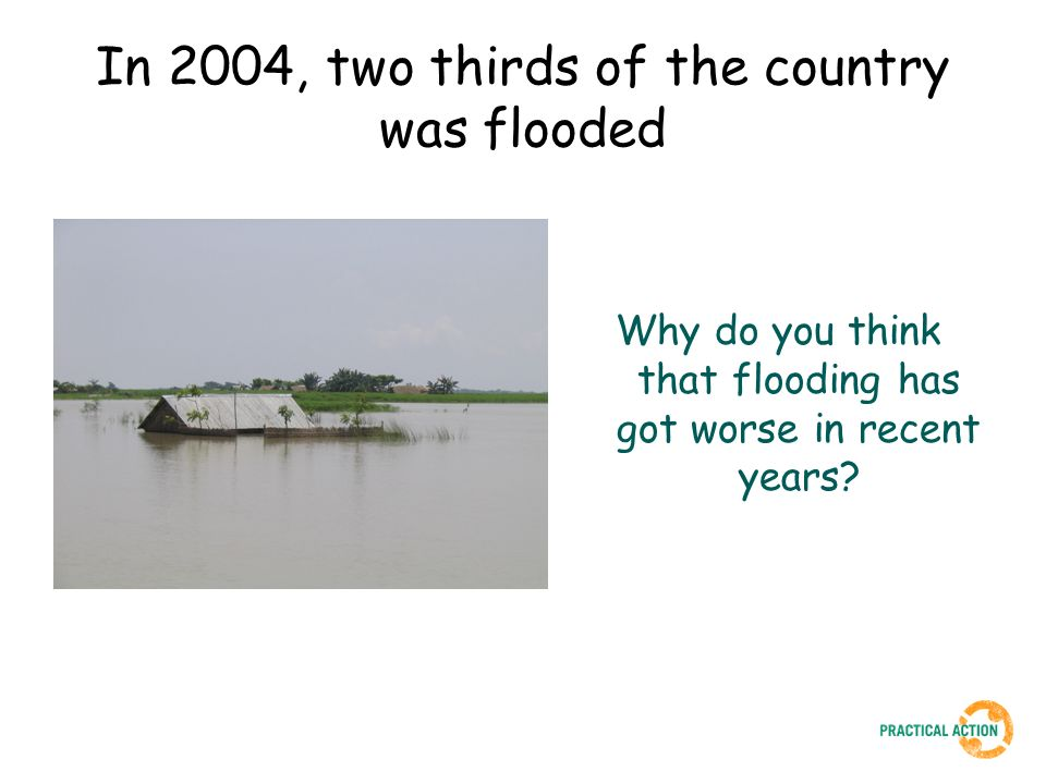 In 2004, two thirds of the country was flooded Why do you think that flooding has got worse in recent years?