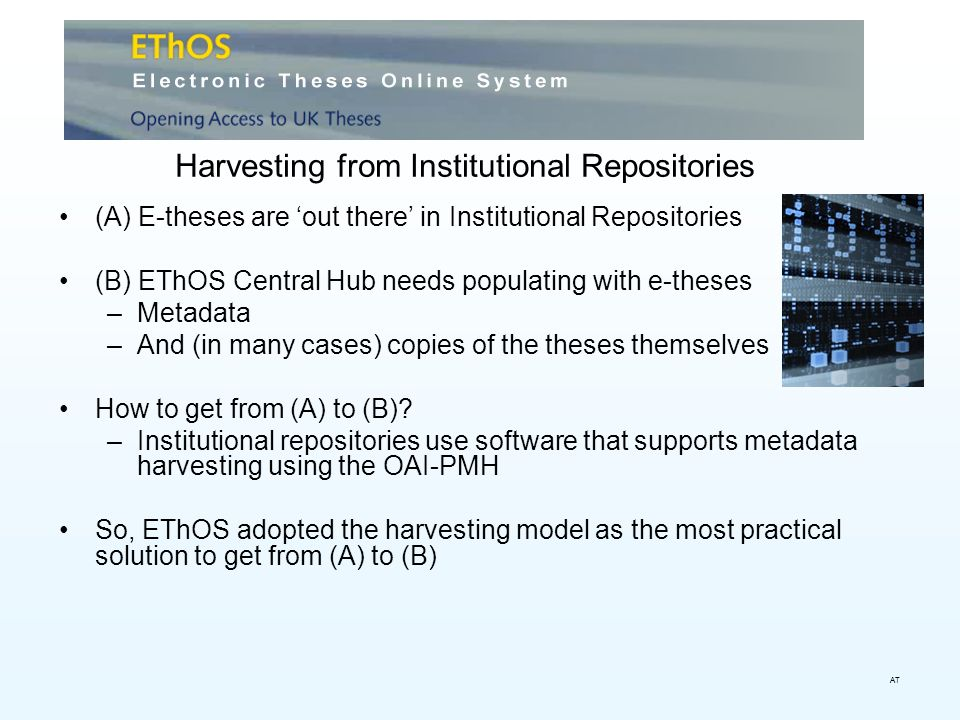 Harvesting from Institutional Repositories (A) E-theses are out there in Institutional Repositories (B) EThOS Central Hub needs populating with e-theses –Metadata –And (in many cases) copies of the theses themselves How to get from (A) to (B).