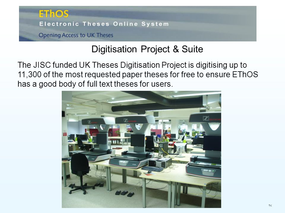 Digitisation Project & Suite The JISC funded UK Theses Digitisation Project is digitising up to 11,300 of the most requested paper theses for free to ensure EThOS has a good body of full text theses for users.