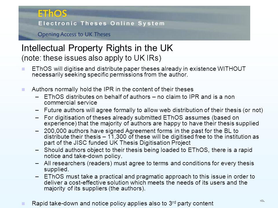 Intellectual Property Rights in the UK (note: these issues also apply to UK IRs) EThOS will digitise and distribute paper theses already in existence WITHOUT necessarily seeking specific permissions from the author.