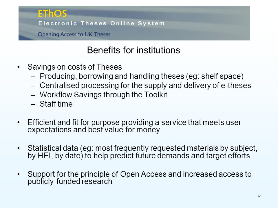 Savings on costs of Theses –Producing, borrowing and handling theses (eg: shelf space) –Centralised processing for the supply and delivery of e-theses –Workflow Savings through the Toolkit –Staff time Efficient and fit for purpose providing a service that meets user expectations and best value for money.