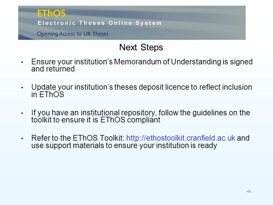 Next Steps Ensure your institutions Memorandum of Understanding is signed and returned Update your institutions theses deposit licence to reflect inclusion in EThOS If you have an institutional repository, follow the guidelines on the toolkit to ensure it is EThOS compliant Refer to the EThOS Toolkit:   and use support materials to ensure your institution is ready KOL