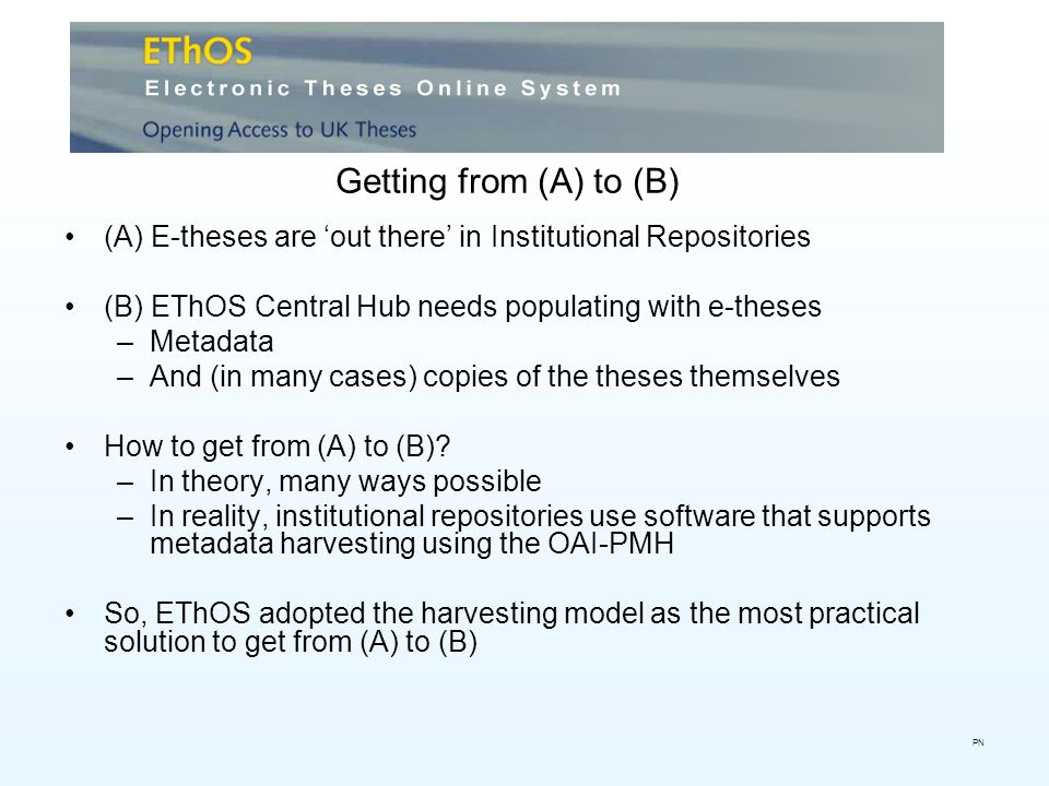 Getting from (A) to (B) (A) E-theses are out there in Institutional Repositories (B) EThOS Central Hub needs populating with e-theses –Metadata –And (