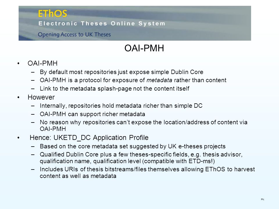 OAI-PMH –By default most repositories just expose simple Dublin Core –OAI-PMH is a protocol for exposure of metadata rather than content –Link to the metadata splash-page not the content itself However –Internally, repositories hold metadata richer than simple DC –OAI-PMH can support richer metadata –No reason why repositories cant expose the location/address of content via OAI-PMH Hence: UKETD_DC Application Profile –Based on the core metadata set suggested by UK e-theses projects –Qualified Dublin Core plus a few theses-specific fields, e.g.