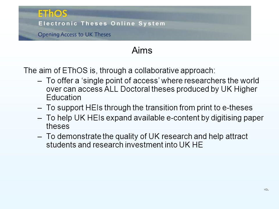 Aims The aim of EThOS is, through a collaborative approach: –To offer a single point of access where researchers the world over can access ALL Doctoral theses produced by UK Higher Education –To support HEIs through the transition from print to e-theses –To help UK HEIs expand available e-content by digitising paper theses –To demonstrate the quality of UK research and help attract students and research investment into UK HE KOL