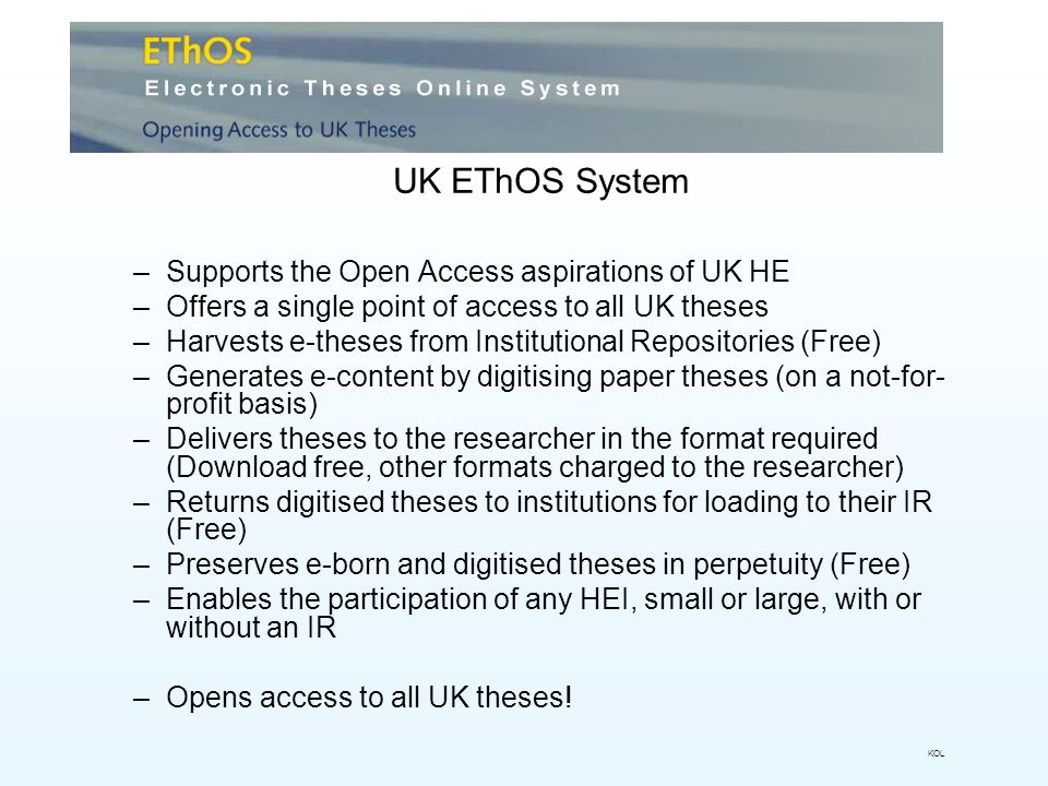 UK EThOS System –Supports the Open Access aspirations of UK HE –Offers a single point of access to all UK theses –Harvests e-theses from Institutional