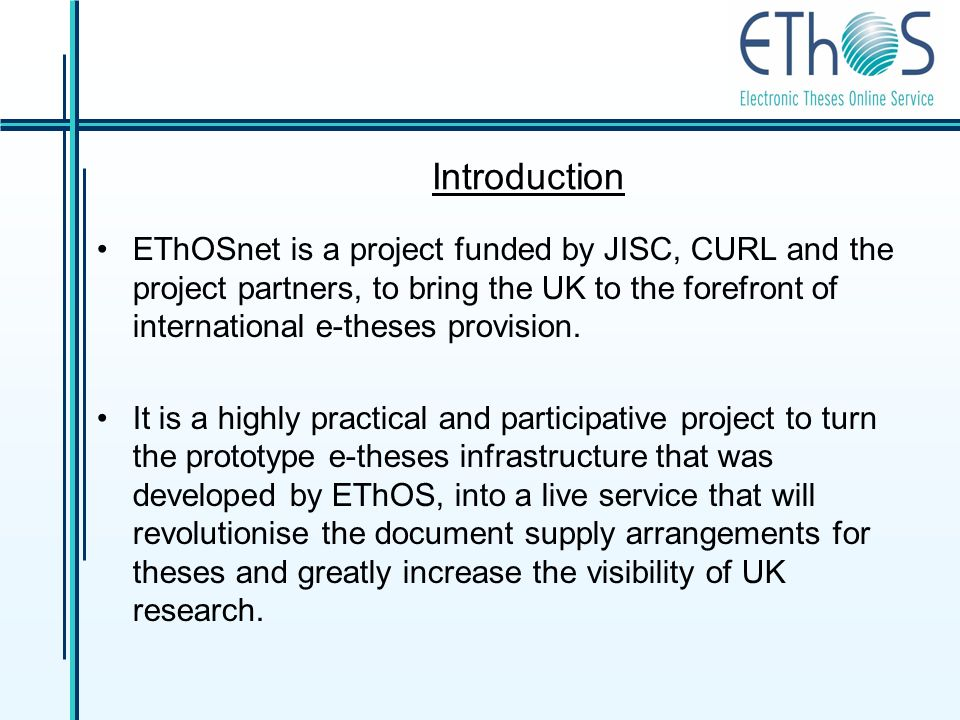 Introduction EThOSnet is a project funded by JISC, CURL and the project partners, to bring the UK to the forefront of international e-theses provision.