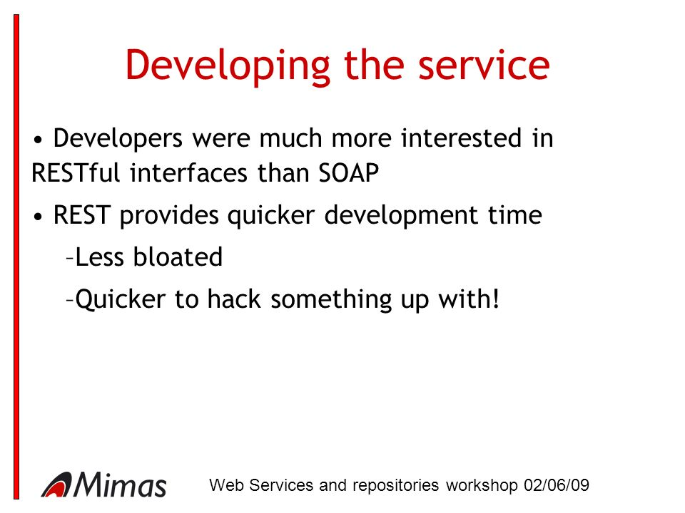 Developing the service Developers were much more interested in RESTful interfaces than SOAP REST provides quicker development time –Less bloated –Quicker to hack something up with.