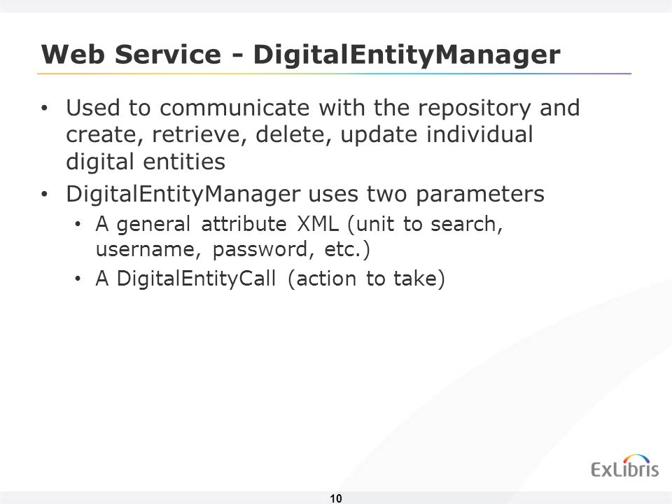 10 Web Service - DigitalEntityManager Used to communicate with the repository and create, retrieve, delete, update individual digital entities DigitalEntityManager uses two parameters A general attribute XML (unit to search, username, password, etc.) A DigitalEntityCall (action to take)