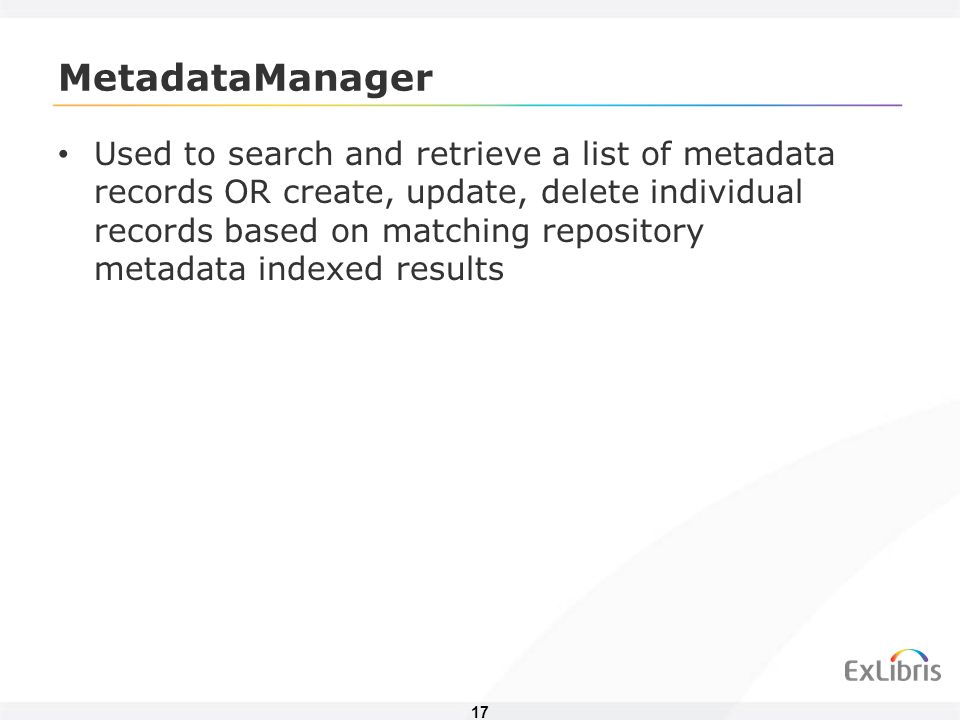 17 MetadataManager Used to search and retrieve a list of metadata records OR create, update, delete individual records based on matching repository metadata indexed results