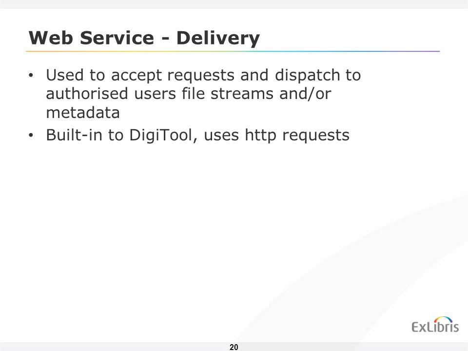20 Web Service - Delivery Used to accept requests and dispatch to authorised users file streams and/or metadata Built-in to DigiTool, uses http requests