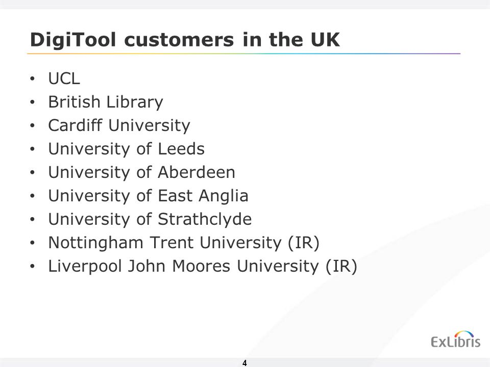 4 DigiTool customers in the UK UCL British Library Cardiff University University of Leeds University of Aberdeen University of East Anglia University of Strathclyde Nottingham Trent University (IR) Liverpool John Moores University (IR)
