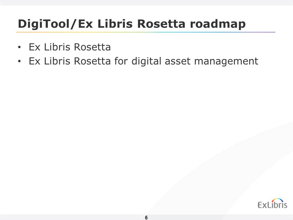 6 DigiTool/Ex Libris Rosetta roadmap Ex Libris Rosetta Ex Libris Rosetta for digital asset management