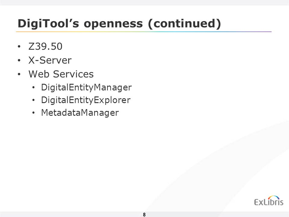 8 DigiTools openness (continued) Z39.50 X-Server Web Services DigitalEntityManager DigitalEntityExplorer MetadataManager