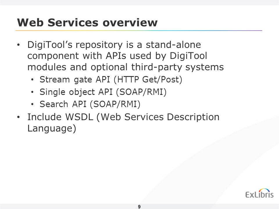 9 Web Services overview DigiTools repository is a stand-alone component with APIs used by DigiTool modules and optional third-party systems Stream gate API (HTTP Get/Post) Single object API (SOAP/RMI) Search API (SOAP/RMI) Include WSDL (Web Services Description Language)