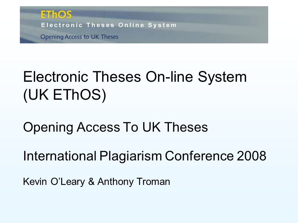 Electronic Theses On-line System (UK EThOS) Opening Access To UK Theses International Plagiarism Conference 2008 Kevin OLeary & Anthony Troman