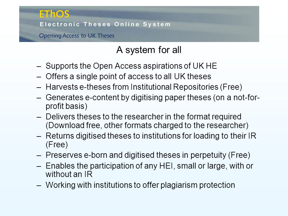 A system for all –Supports the Open Access aspirations of UK HE –Offers a single point of access to all UK theses –Harvests e-theses from Institutional Repositories (Free) –Generates e-content by digitising paper theses (on a not-for- profit basis) –Delivers theses to the researcher in the format required (Download free, other formats charged to the researcher) –Returns digitised theses to institutions for loading to their IR (Free) –Preserves e-born and digitised theses in perpetuity (Free) –Enables the participation of any HEI, small or large, with or without an IR –Working with institutions to offer plagiarism protection