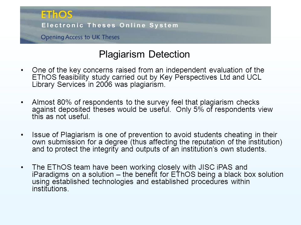 Plagiarism Detection One of the key concerns raised from an independent evaluation of the EThOS feasibility study carried out by Key Perspectives Ltd and UCL Library Services in 2006 was plagiarism.