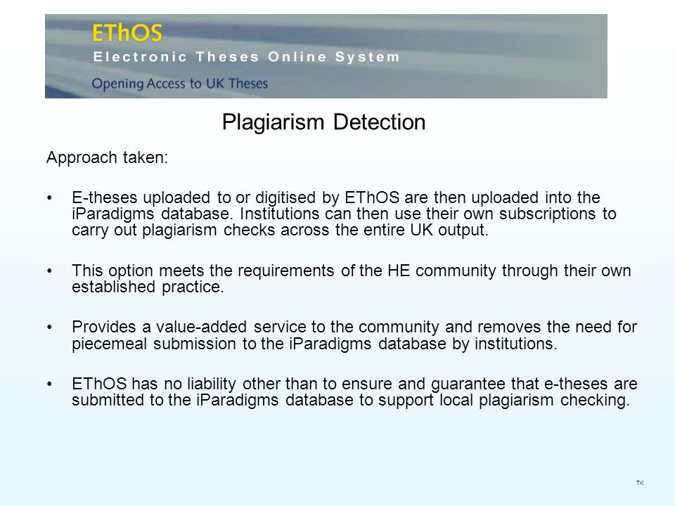 Plagiarism Detection TK Approach taken: E-theses uploaded to or digitised by EThOS are then uploaded into the iParadigms database.