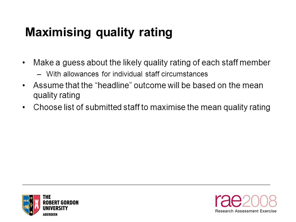 Maximising quality rating Make a guess about the likely quality rating of each staff member –With allowances for individual staff circumstances Assume that the headline outcome will be based on the mean quality rating Choose list of submitted staff to maximise the mean quality rating