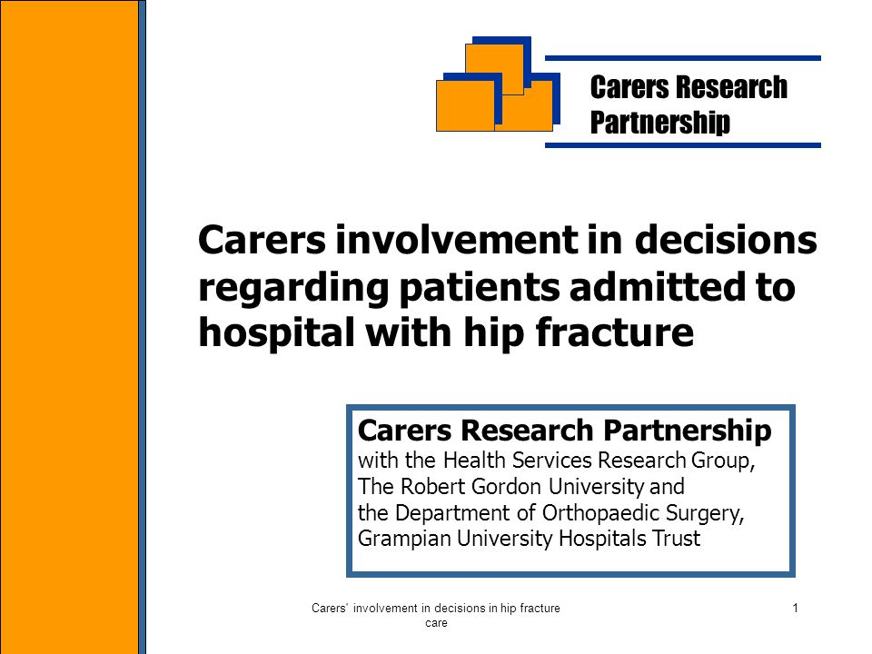 Carers involvement in decisions in hip fracture care 1 Carers Research Partnership Carers involvement in decisions regarding patients admitted to hospital with hip fracture Carers Research Partnership with the Health Services Research Group, The Robert Gordon University and the Department of Orthopaedic Surgery, Grampian University Hospitals Trust
