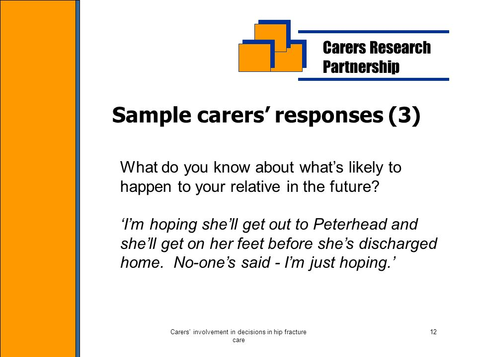 Carers involvement in decisions in hip fracture care 12 Carers Research Partnership Sample carers responses (3) What do you know about whats likely to happen to your relative in the future.
