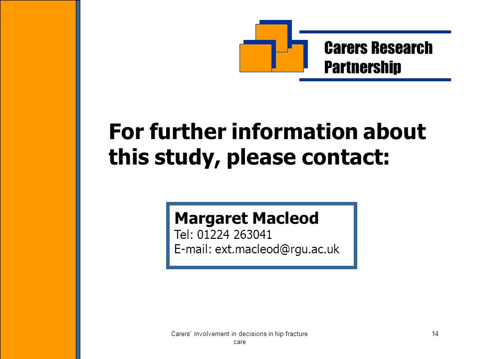Carers involvement in decisions in hip fracture care 14 Carers Research Partnership For further information about this study, please contact: Margaret Macleod Tel: